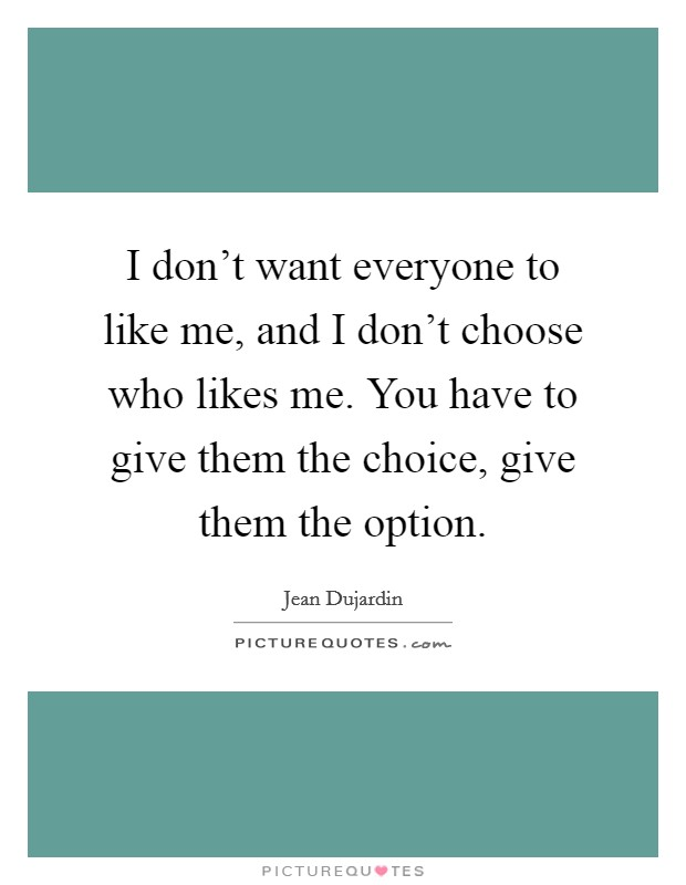 I don't want everyone to like me, and I don't choose who likes me. You have to give them the choice, give them the option Picture Quote #1