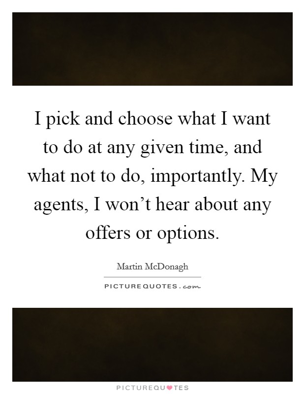 I pick and choose what I want to do at any given time, and what not to do, importantly. My agents, I won't hear about any offers or options Picture Quote #1