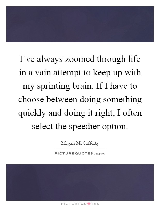 I've always zoomed through life in a vain attempt to keep up with my sprinting brain. If I have to choose between doing something quickly and doing it right, I often select the speedier option Picture Quote #1