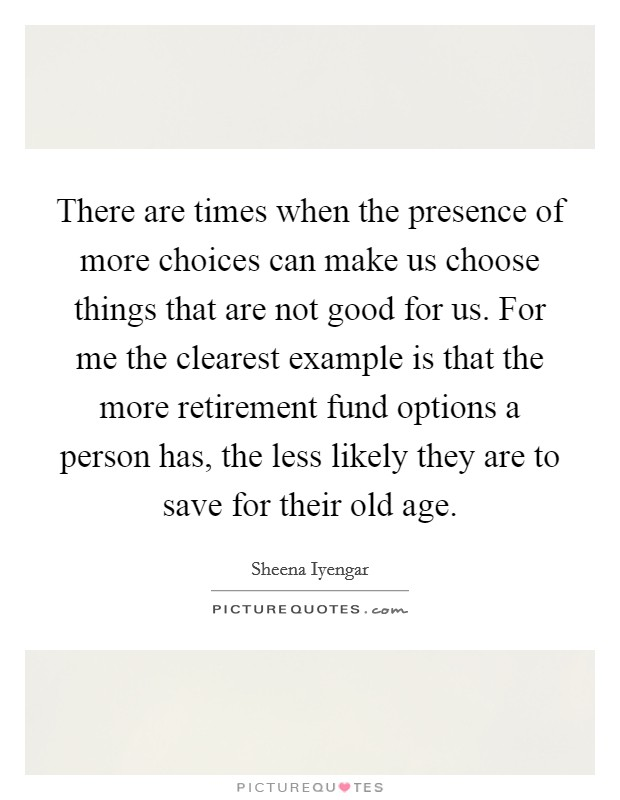 There are times when the presence of more choices can make us choose things that are not good for us. For me the clearest example is that the more retirement fund options a person has, the less likely they are to save for their old age Picture Quote #1