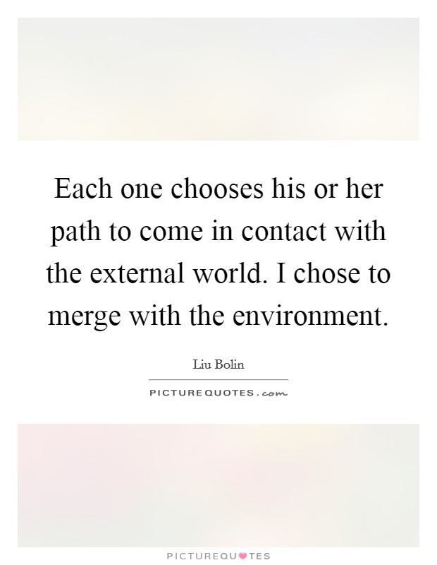 Each one chooses his or her path to come in contact with the external world. I chose to merge with the environment Picture Quote #1