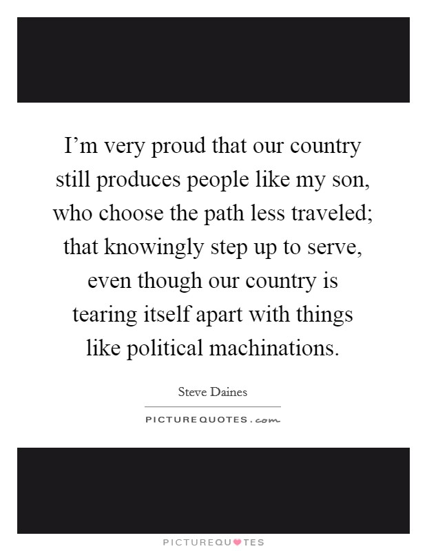 I'm very proud that our country still produces people like my son, who choose the path less traveled; that knowingly step up to serve, even though our country is tearing itself apart with things like political machinations Picture Quote #1