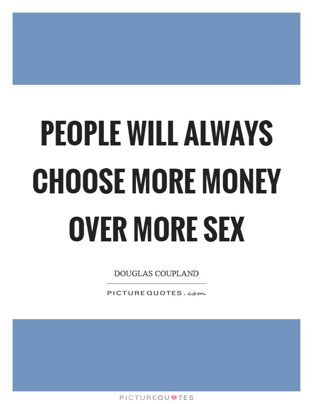 People will always choose more money over more sex Picture Quote #1