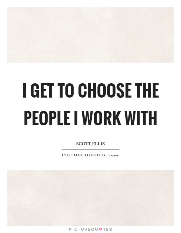 I get to choose the people I work with Picture Quote #1