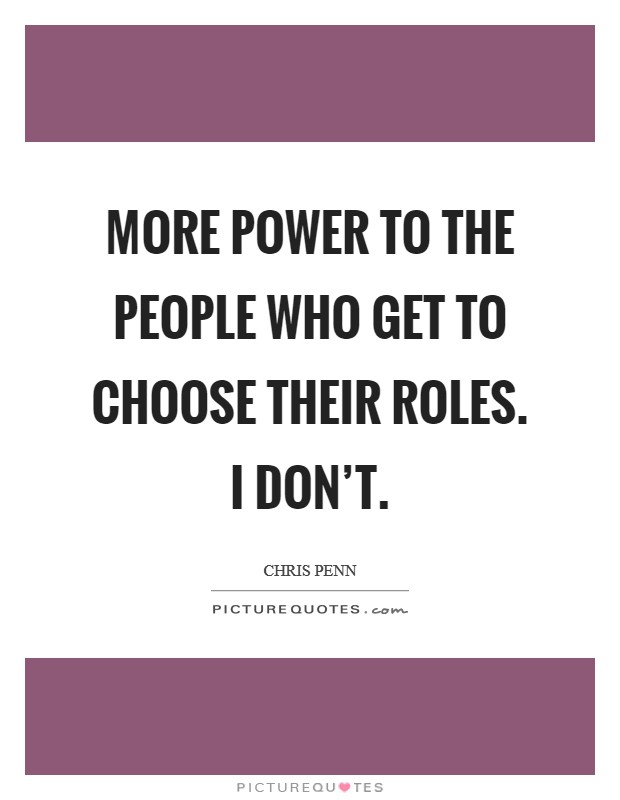 More power to the people who get to choose their roles. I don't Picture Quote #1