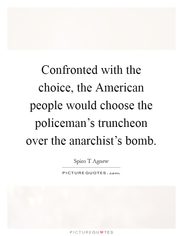Confronted with the choice, the American people would choose the policeman's truncheon over the anarchist's bomb Picture Quote #1