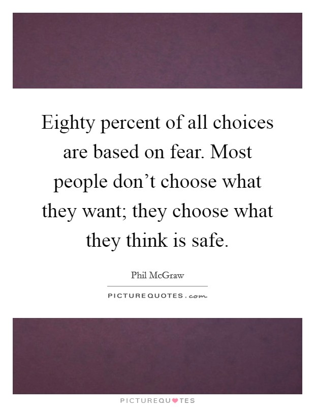 Eighty percent of all choices are based on fear. Most people don't choose what they want; they choose what they think is safe Picture Quote #1