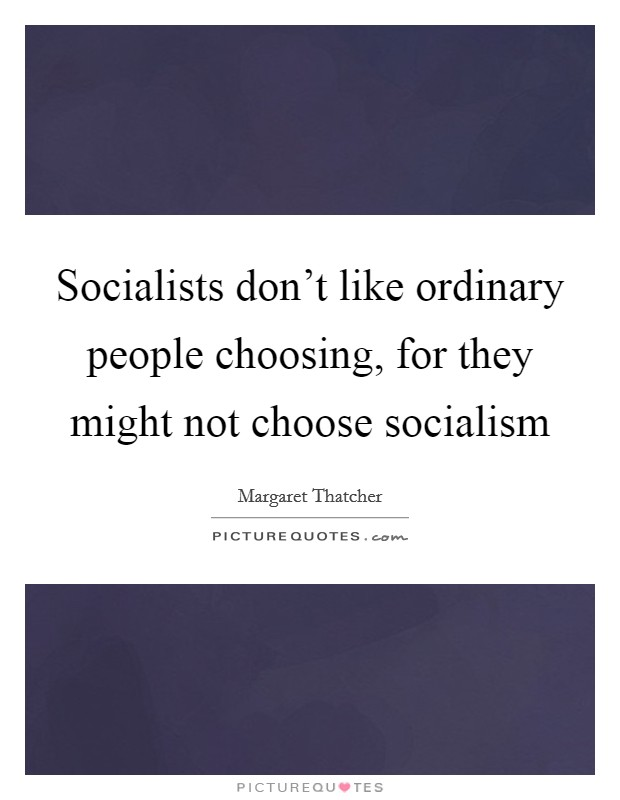 Socialists don't like ordinary people choosing, for they might not choose socialism Picture Quote #1