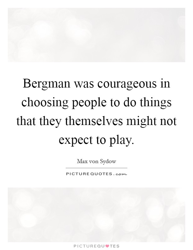 Bergman was courageous in choosing people to do things that they themselves might not expect to play Picture Quote #1