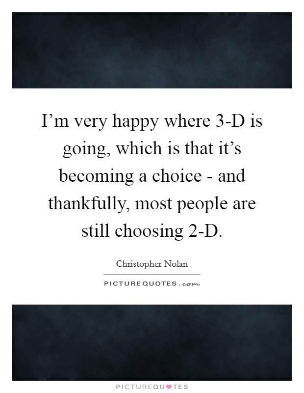 I'm very happy where 3-D is going, which is that it's becoming a choice - and thankfully, most people are still choosing 2-D Picture Quote #1
