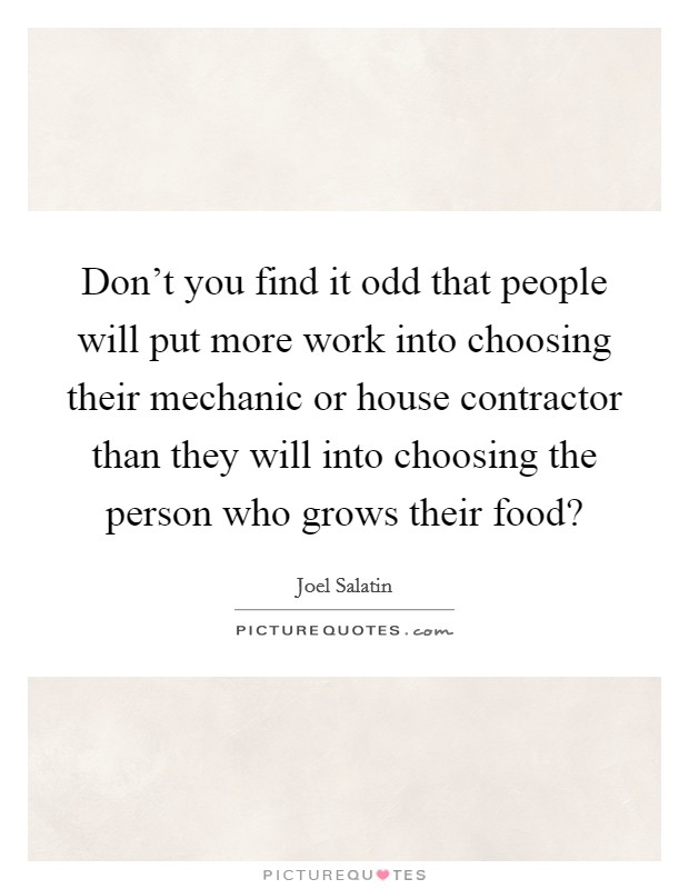 Don't you find it odd that people will put more work into choosing their mechanic or house contractor than they will into choosing the person who grows their food? Picture Quote #1
