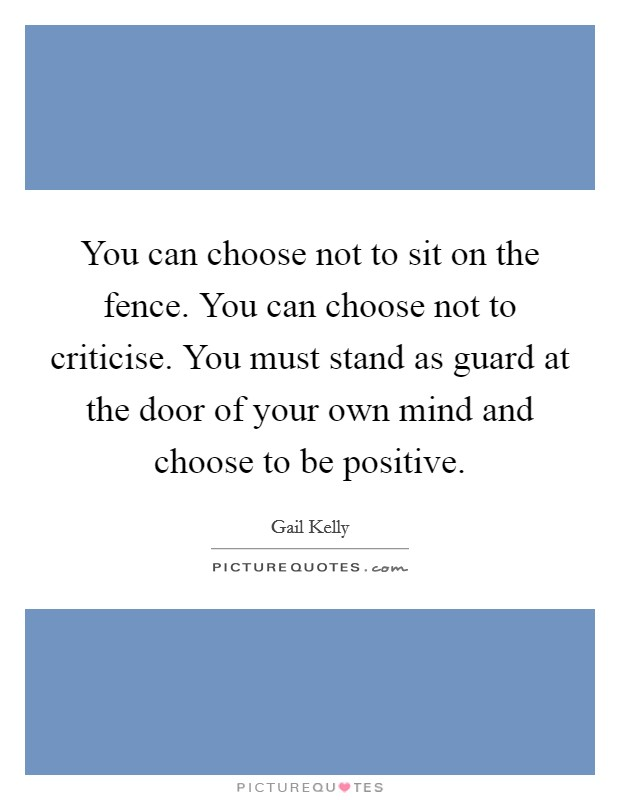 You can choose not to sit on the fence. You can choose not to criticise. You must stand as guard at the door of your own mind and choose to be positive Picture Quote #1