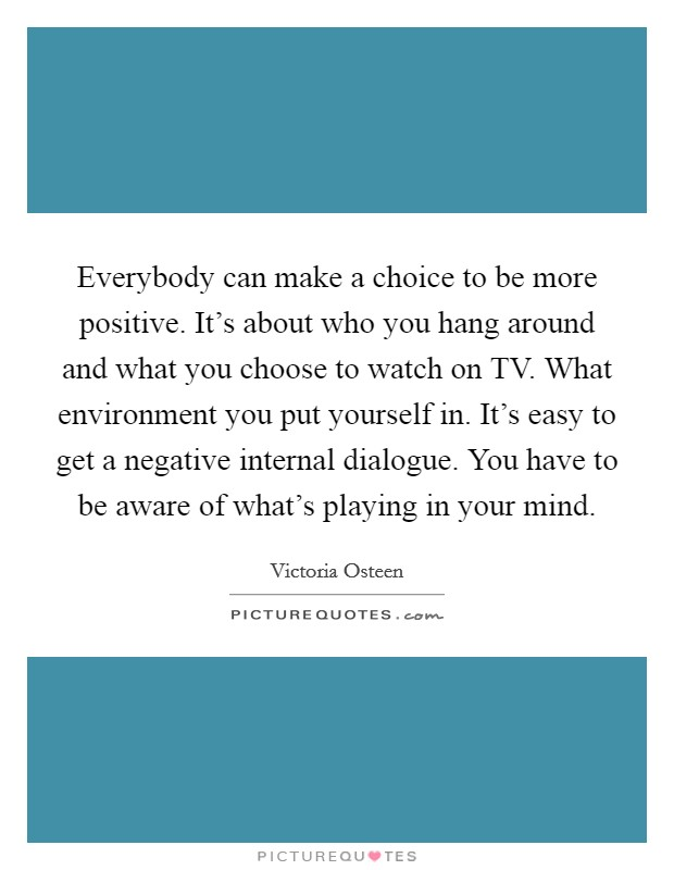Everybody can make a choice to be more positive. It's about who you hang around and what you choose to watch on TV. What environment you put yourself in. It's easy to get a negative internal dialogue. You have to be aware of what's playing in your mind Picture Quote #1