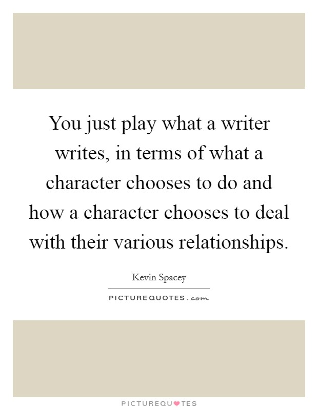 You just play what a writer writes, in terms of what a character chooses to do and how a character chooses to deal with their various relationships Picture Quote #1
