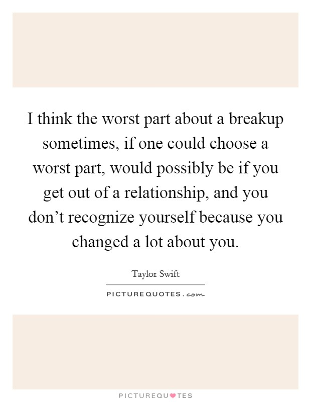 I think the worst part about a breakup sometimes, if one could choose a worst part, would possibly be if you get out of a relationship, and you don't recognize yourself because you changed a lot about you Picture Quote #1