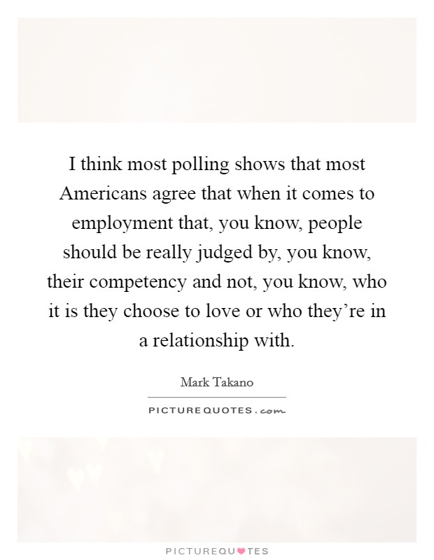 I think most polling shows that most Americans agree that when it comes to employment that, you know, people should be really judged by, you know, their competency and not, you know, who it is they choose to love or who they're in a relationship with Picture Quote #1