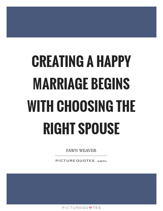 Creating a happy marriage begins with choosing the right spouse Picture Quote #1