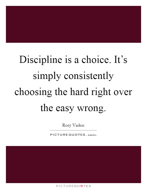 Discipline is a choice. It's simply consistently choosing the hard right over the easy wrong Picture Quote #1