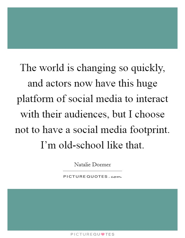 The world is changing so quickly, and actors now have this huge platform of social media to interact with their audiences, but I choose not to have a social media footprint. I'm old-school like that Picture Quote #1