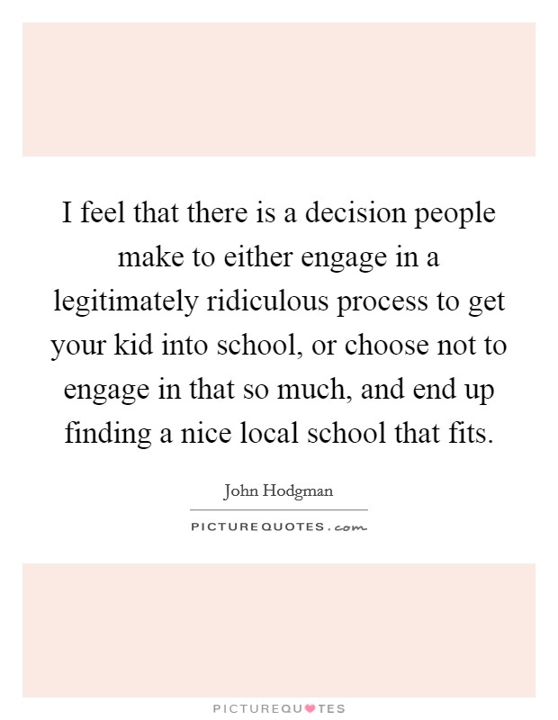 I feel that there is a decision people make to either engage in a legitimately ridiculous process to get your kid into school, or choose not to engage in that so much, and end up finding a nice local school that fits Picture Quote #1