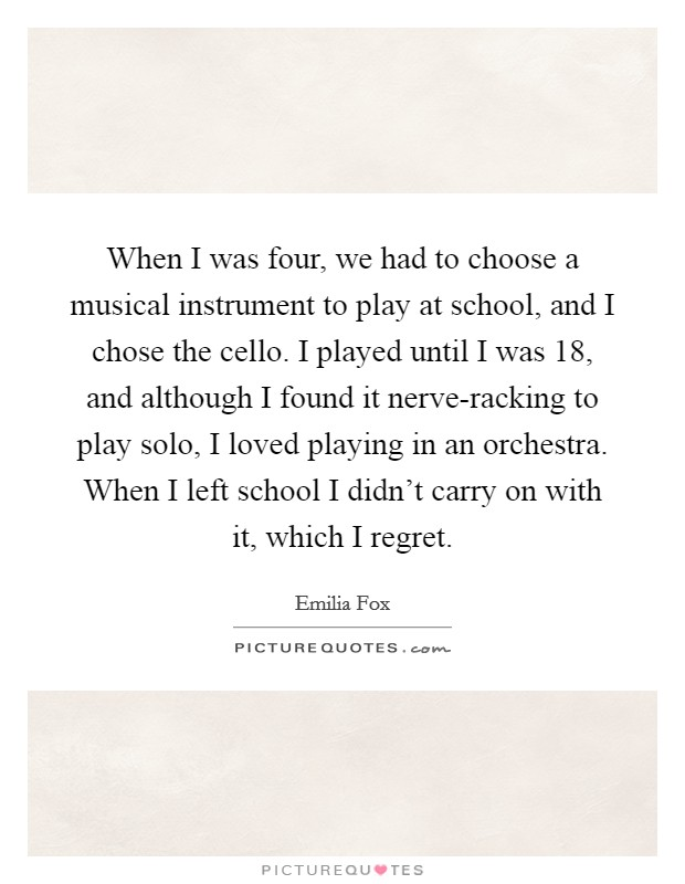 When I was four, we had to choose a musical instrument to play at school, and I chose the cello. I played until I was 18, and although I found it nerve-racking to play solo, I loved playing in an orchestra. When I left school I didn't carry on with it, which I regret Picture Quote #1