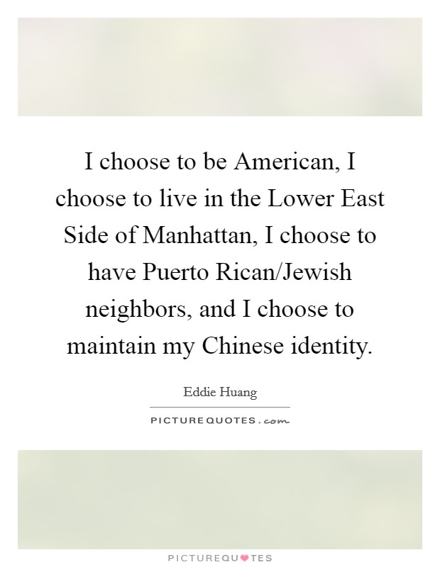 I choose to be American, I choose to live in the Lower East Side of Manhattan, I choose to have Puerto Rican/Jewish neighbors, and I choose to maintain my Chinese identity Picture Quote #1