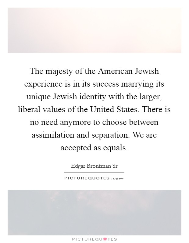 The majesty of the American Jewish experience is in its success marrying its unique Jewish identity with the larger, liberal values of the United States. There is no need anymore to choose between assimilation and separation. We are accepted as equals Picture Quote #1