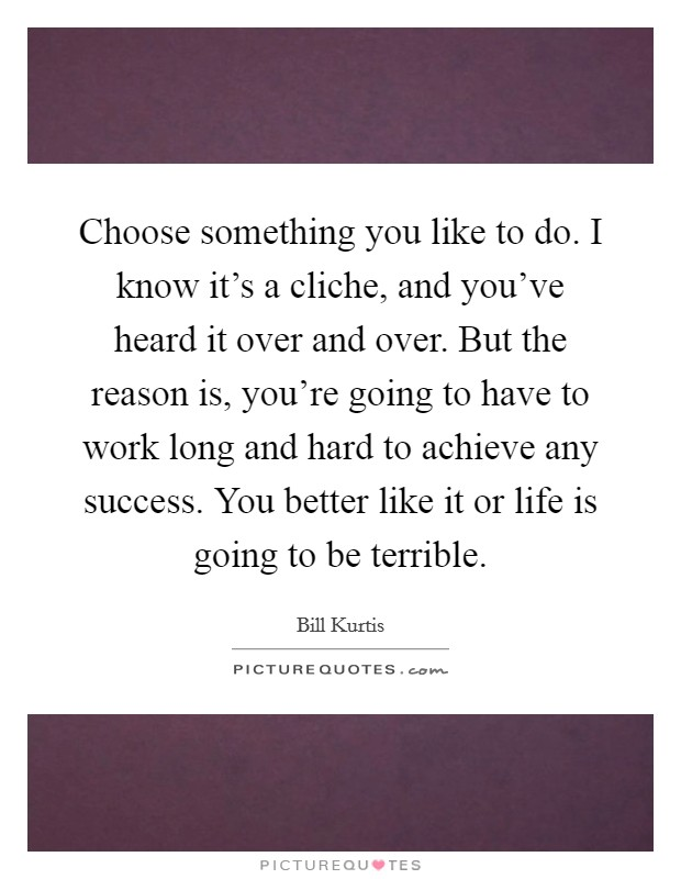 Choose something you like to do. I know it's a cliche, and you've heard it over and over. But the reason is, you're going to have to work long and hard to achieve any success. You better like it or life is going to be terrible Picture Quote #1