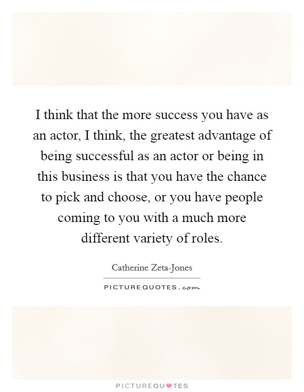 I think that the more success you have as an actor, I think, the greatest advantage of being successful as an actor or being in this business is that you have the chance to pick and choose, or you have people coming to you with a much more different variety of roles Picture Quote #1