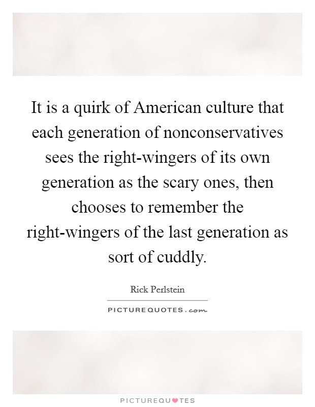 It is a quirk of American culture that each generation of nonconservatives sees the right-wingers of its own generation as the scary ones, then chooses to remember the right-wingers of the last generation as sort of cuddly Picture Quote #1