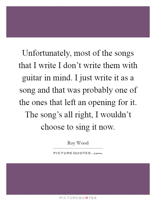Unfortunately, most of the songs that I write I don't write them with guitar in mind. I just write it as a song and that was probably one of the ones that left an opening for it. The song's all right, I wouldn't choose to sing it now Picture Quote #1