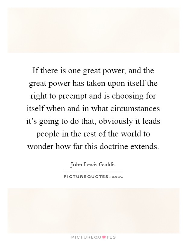 If there is one great power, and the great power has taken upon itself the right to preempt and is choosing for itself when and in what circumstances it's going to do that, obviously it leads people in the rest of the world to wonder how far this doctrine extends Picture Quote #1