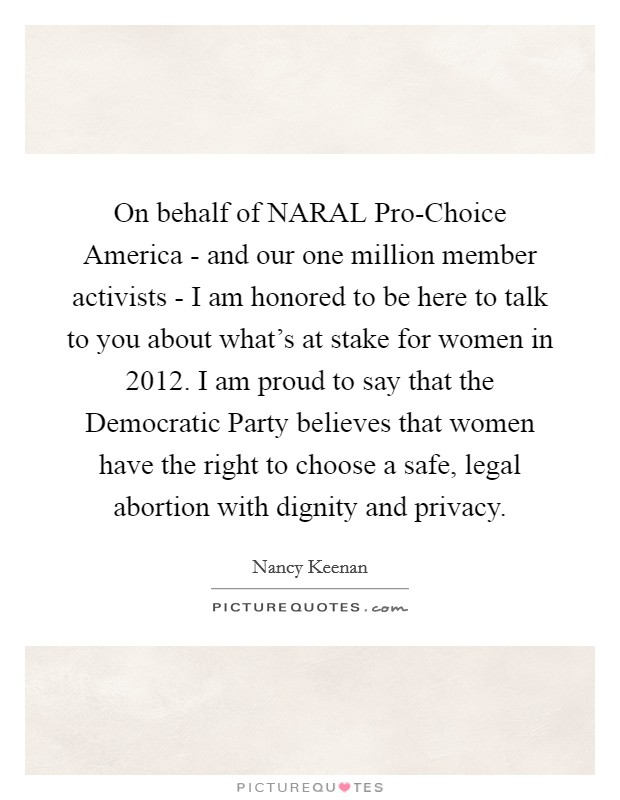 On behalf of NARAL Pro-Choice America - and our one million member activists - I am honored to be here to talk to you about what's at stake for women in 2012. I am proud to say that the Democratic Party believes that women have the right to choose a safe, legal abortion with dignity and privacy Picture Quote #1
