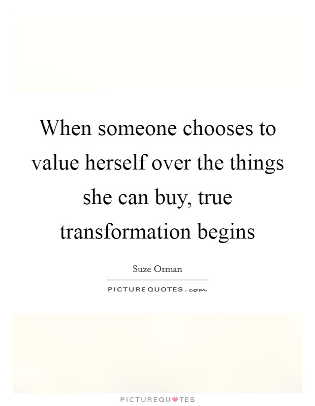 When someone chooses to value herself over the things she can buy, true transformation begins Picture Quote #1