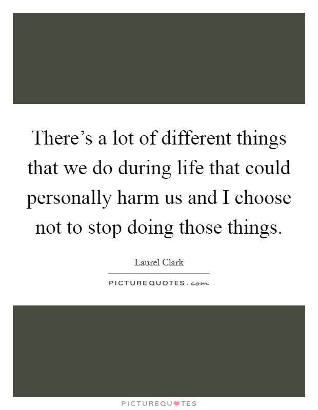 There's a lot of different things that we do during life that could personally harm us and I choose not to stop doing those things Picture Quote #1