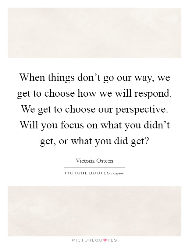 When things don't go our way, we get to choose how we will respond. We get to choose our perspective. Will you focus on what you didn't get, or what you did get? Picture Quote #1
