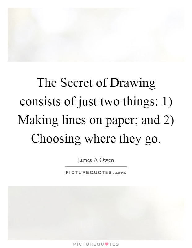 The Secret of Drawing consists of just two things: 1) Making lines on paper; and 2) Choosing where they go Picture Quote #1