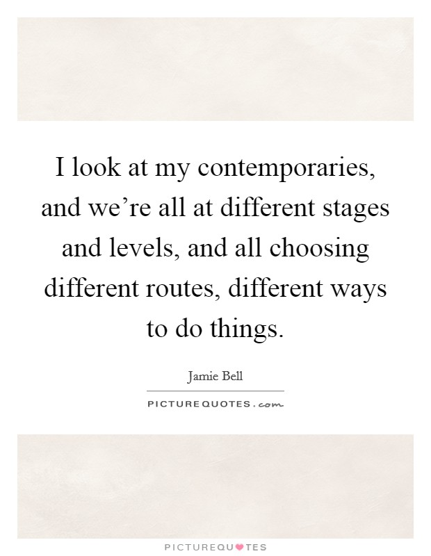 I look at my contemporaries, and we're all at different stages and levels, and all choosing different routes, different ways to do things Picture Quote #1