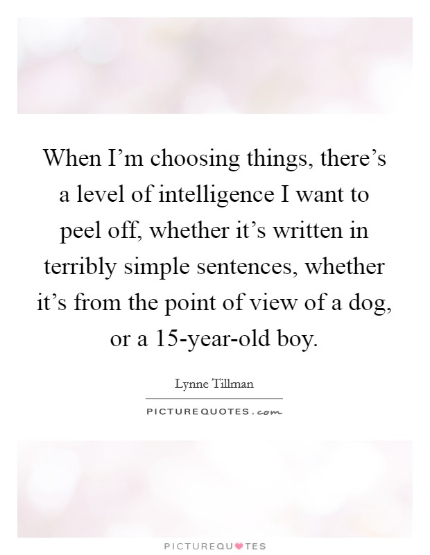 When I'm choosing things, there's a level of intelligence I want to peel off, whether it's written in terribly simple sentences, whether it's from the point of view of a dog, or a 15-year-old boy Picture Quote #1