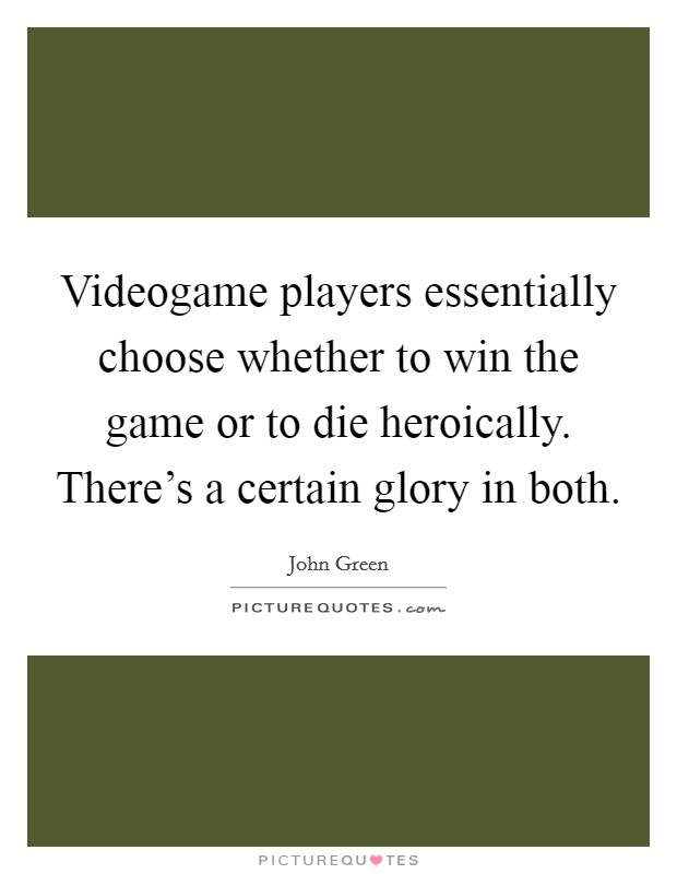 Videogame players essentially choose whether to win the game or to die heroically. There's a certain glory in both Picture Quote #1