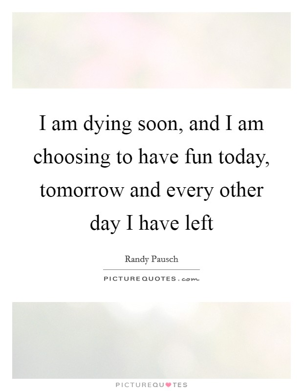 I am dying soon, and I am choosing to have fun today, tomorrow and every other day I have left Picture Quote #1