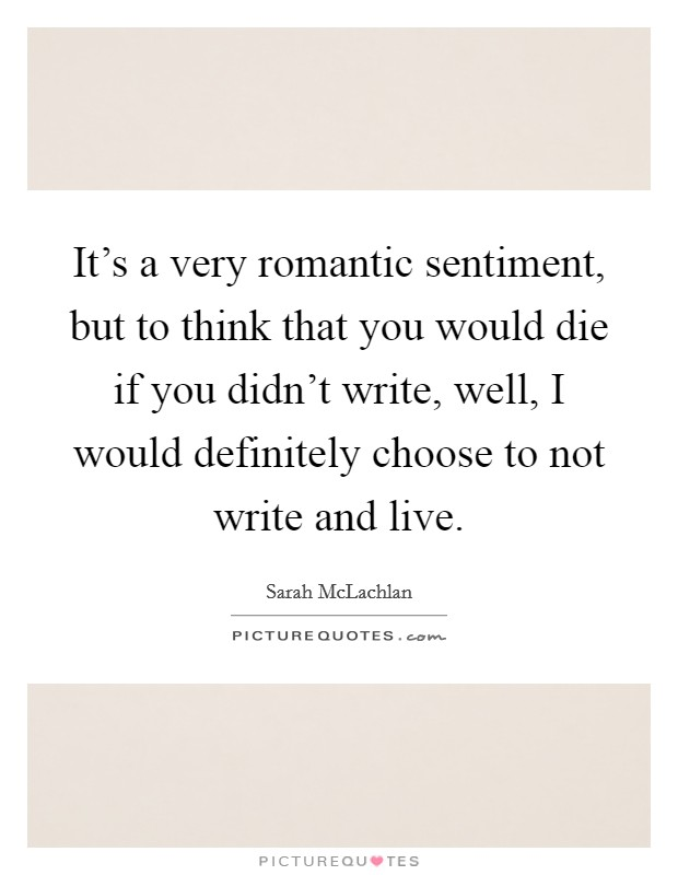 It's a very romantic sentiment, but to think that you would die if you didn't write, well, I would definitely choose to not write and live Picture Quote #1