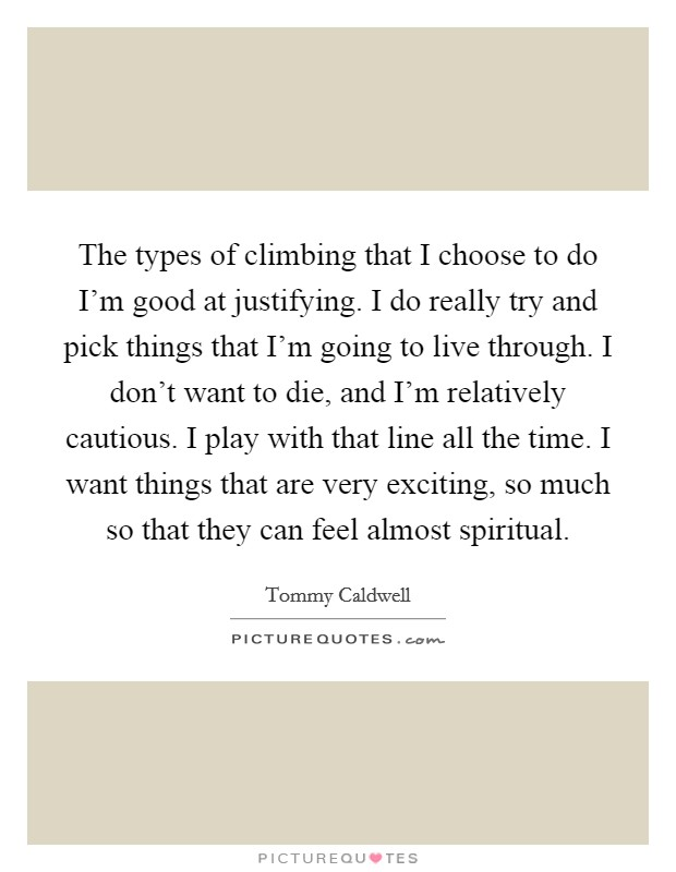 The types of climbing that I choose to do I'm good at justifying. I do really try and pick things that I'm going to live through. I don't want to die, and I'm relatively cautious. I play with that line all the time. I want things that are very exciting, so much so that they can feel almost spiritual Picture Quote #1