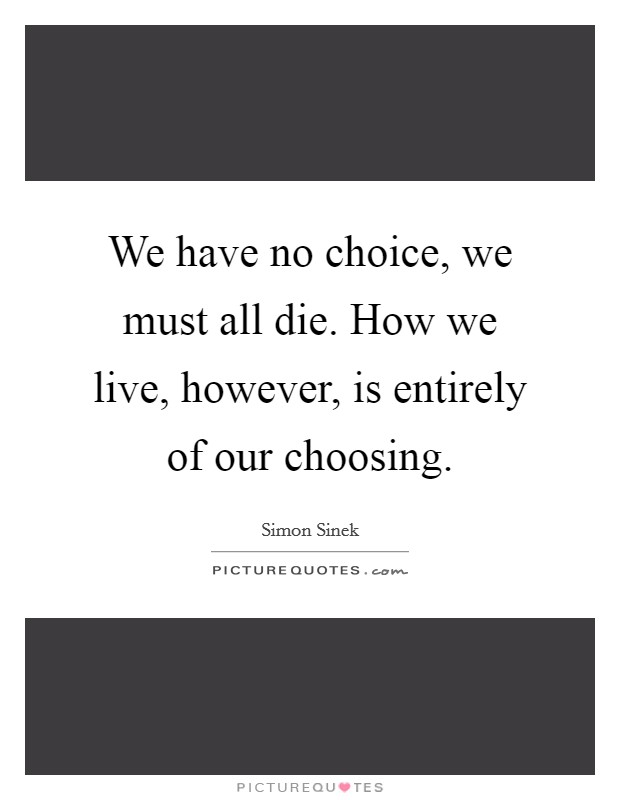 We have no choice, we must all die. How we live, however, is entirely of our choosing Picture Quote #1