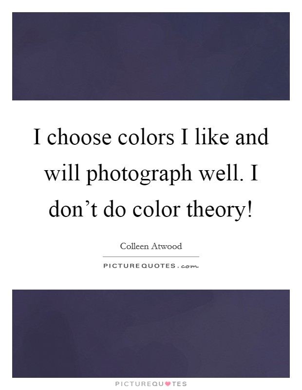 I choose colors I like and will photograph well. I don't do color theory! Picture Quote #1