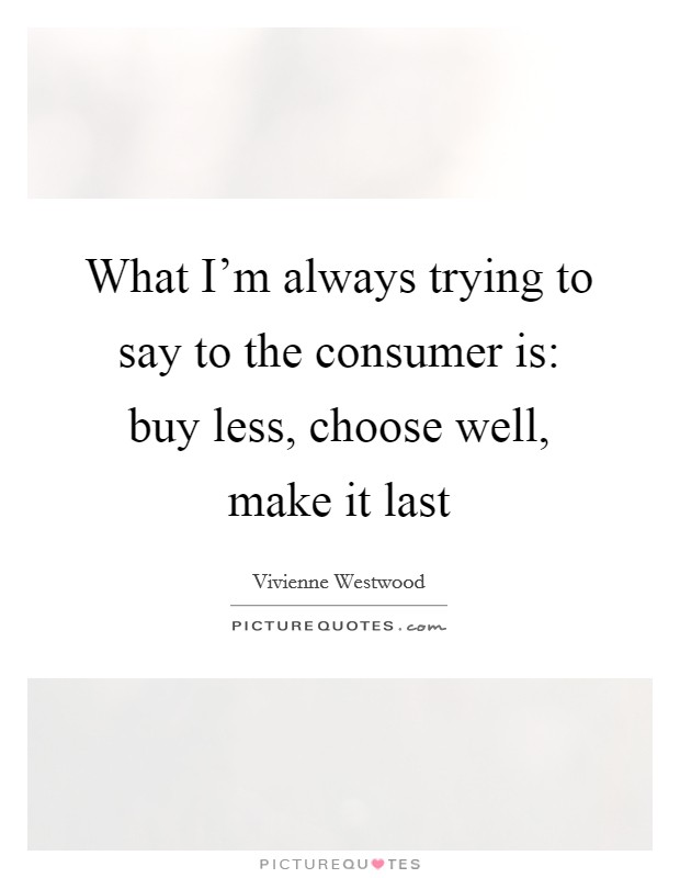 What I'm always trying to say to the consumer is: buy less, choose well, make it last Picture Quote #1