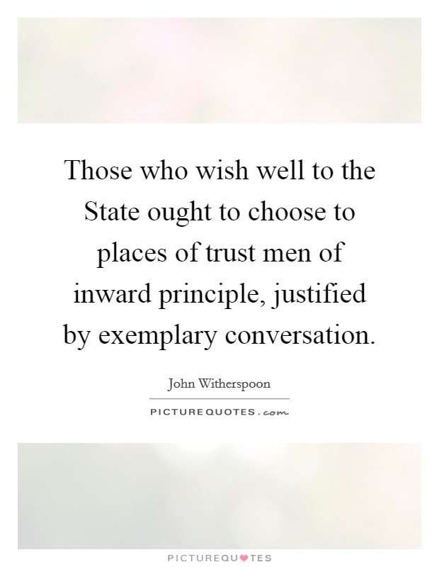 Those who wish well to the State ought to choose to places of trust men of inward principle, justified by exemplary conversation Picture Quote #1