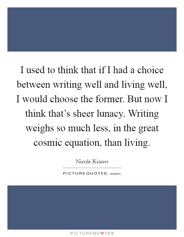 I used to think that if I had a choice between writing well and living well, I would choose the former. But now I think that's sheer lunacy. Writing weighs so much less, in the great cosmic equation, than living Picture Quote #1