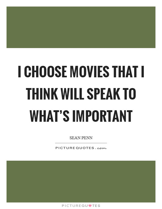 I choose movies that I think will speak to what's important Picture Quote #1
