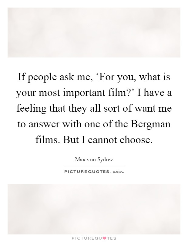 If people ask me, 'For you, what is your most important film?' I have a feeling that they all sort of want me to answer with one of the Bergman films. But I cannot choose Picture Quote #1